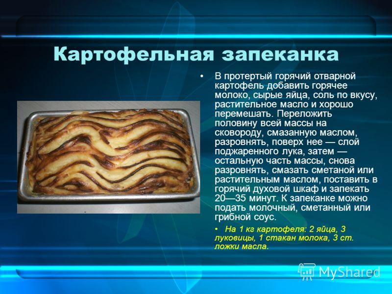 Картофельная запеканка В протертый горячий отварной картофель добавить горячее молоко, сырые яйца, соль по вкусу, растительное масло и хорошо перемешать. Переложить половину всей массы на сковороду, смазанную маслом, разровнять, поверх нее слой поджа