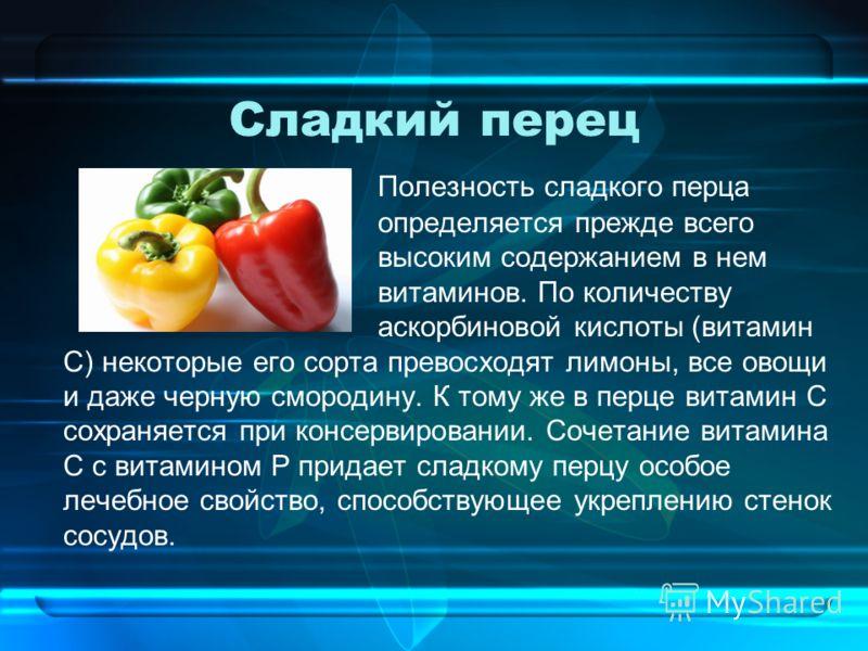 Сладкий перец Полезность сладкого перца определяется прежде всего высоким содержанием в нем витаминов. По количеству аскорбиновой кислоты (витамин С) некоторые его сорта превосходят лимоны, все овощи и даже черную смородину. К тому же в перце витамин