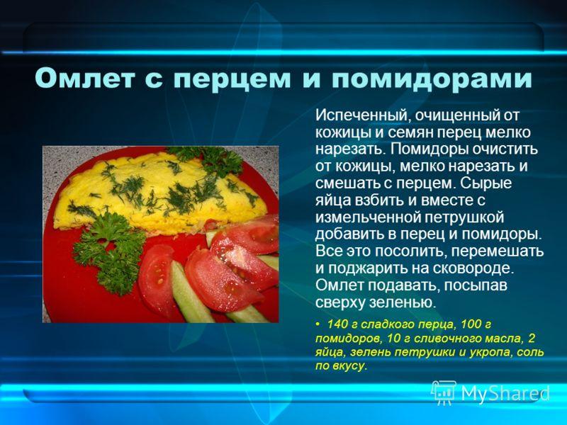 Омлет с перцем и помидорами Испеченный, очищенный от кожицы и семян перец мелко нарезать. Помидоры очистить от кожицы, мелко нарезать и смешать с перцем. Сырые яйца взбить и вместе с измельченной петрушкой добавить в перец и помидоры. Все это посолит
