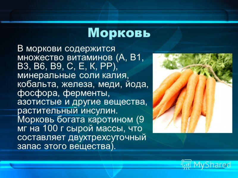 Морковь В моркови содержится множество витаминов (А, В1, В3, В6, В9, С, Е, К, РР), минеральные соли калия, кобальта, железа, меди, йода, фосфора, ферменты, азотистые и другие вещества, растительный инсулин. Морковь богата каротином (9 мг на 100 г сыр