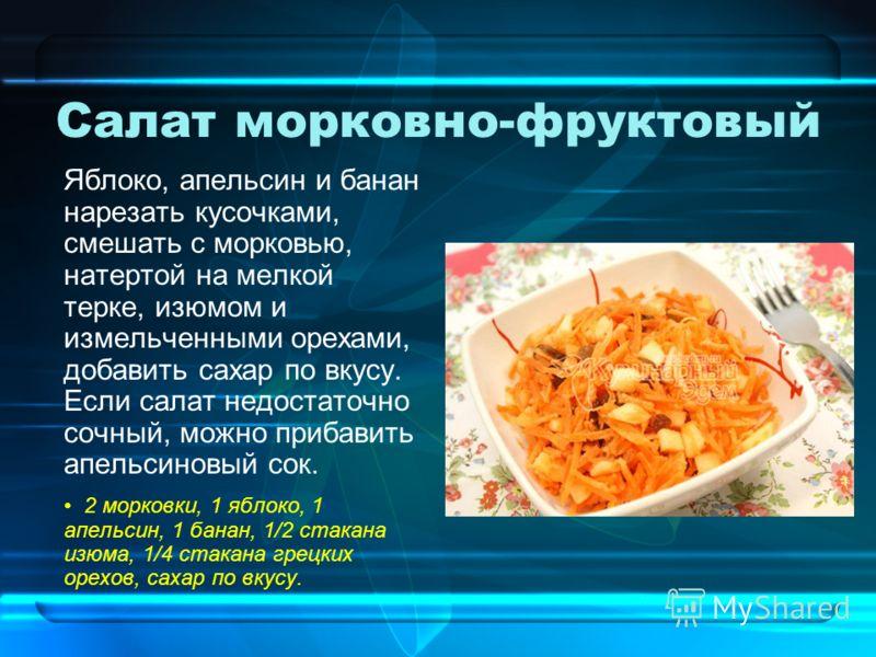 Салат морковно-фруктовый Яблоко, апельсин и банан нарезать кусочками, смешать с морковью, натертой на мелкой терке, изюмом и измельченными орехами, добавить сахар по вкусу. Если салат недостаточно сочный, можно прибавить апельсиновый сок. 2 морковки,
