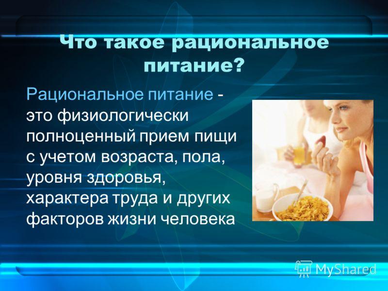 Что такое рациональное питание? Рациональное питание - это физиологически полноценный прием пищи с учетом возраста, пола, уровня здоровья, характера труда и других факторов жизни человека