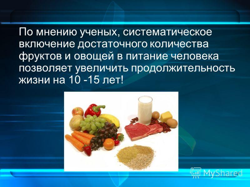 По мнению ученых, систематическое включение достаточного количества фруктов и овощей в питание человека позволяет увеличить продолжительность жизни на 10 -15 лет!