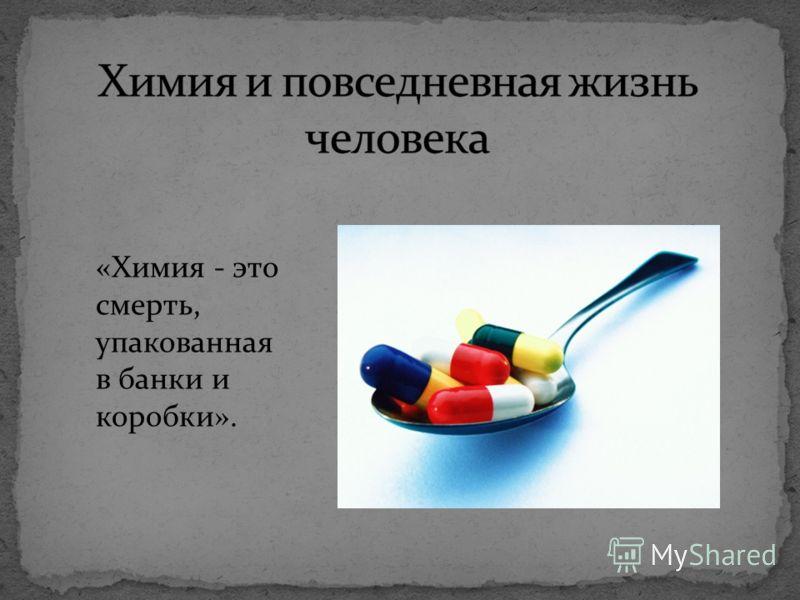 «Химия - это смерть, упакованная в банки и коробки».