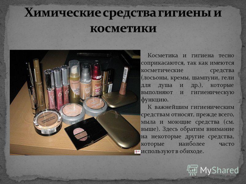 Косметика и гигиена тесно соприкасаются, так как имеются косметические средства (лосьоны, кремы, шампуни, гели для душа и др.), которые выполняют и гигиеническую функцию. К важнейшим гигиеническим средствам относят, прежде всего, мыла и моющие сред