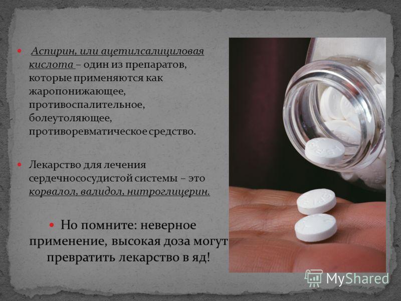 Аспирин, или ацетилсалициловая кислота – один из препаратов, которые применяются как жаропонижающее, противоспалительное, болеутоляющее, противоревматическое средство. Лекарство для лечения сердечнососудистой системы – это корвалол, валидол, нитрогли