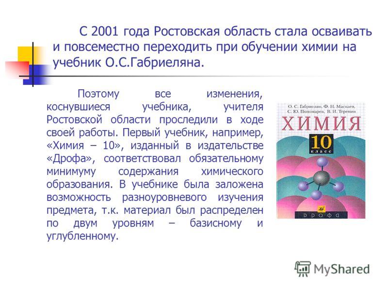 С 2001 года Ростовская область стала осваивать и повсеместно переходить при обучении химии на учебник О.С.Габриеляна. Поэтому все изменения, коснувшиеся учебника, учителя Ростовской области проследили в ходе своей работы. Первый учебник, например, «Х