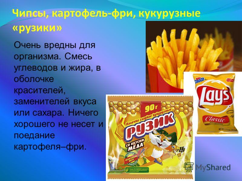 Чипсы, картофель-фри, кукурузные «рузики» Очень вредны для организма. Смесь углеводов и жира, в оболочке красителей, заменителей вкуса или сахара. Ничего хорошего не несет и поедание картофеля–фри.