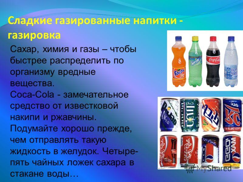Сладкие газированные напитки - газировка Сахар, химия и газы – чтобы быстрее распределить по организму вредные вещества. Coca-Cola - замечательное средство от известковой накипи и ржавчины. Подумайте хорошо прежде, чем отправлять такую жидкость в жел