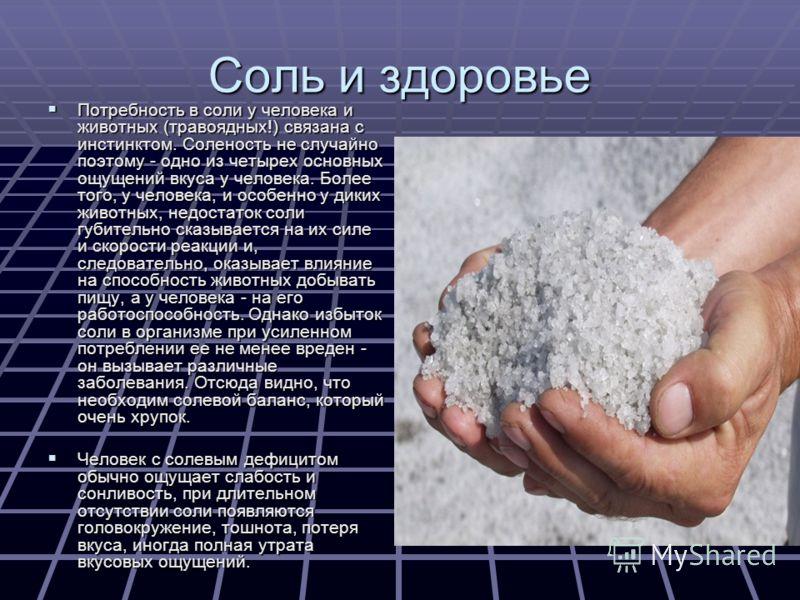 Соль и здоровье Потребность в соли у человека и животных (травоядных!) связана с инстинктом. Соленость не случайно поэтому - одно из четырех основных ощущений вкуса у человека. Более того, у человека, и особенно у диких животных, недостаток соли губи