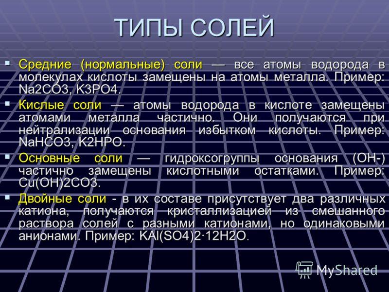 ТИПЫ СОЛЕЙ Средние (нормальные) соли все атомы водорода в молекулах кислоты замещены на атомы металла. Пример: Na2CO3, K3PO4. Средние (нормальные) соли все атомы водорода в молекулах кислоты замещены на атомы металла. Пример: Na2CO3, K3PO4. Кислые со