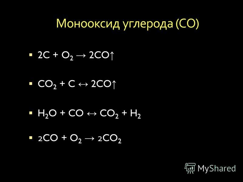 Монооксид углерода ( СО ) 2C + O 2 2CO CO 2 + C 2CO H 2 O + CO CO 2 + H 2 2CO + O 2 2CO 2