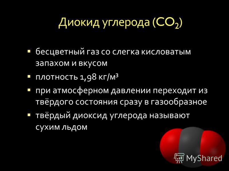 Диокид углерода (CO 2 ) бесцветный газ со слегка кисловатым запахом и вкусом плотность 1,98 кг / м ³ при атмосферном давлении переходит из твёрдого состояния сразу в газообразное твёрдый диоксид углерода называют сухим льдом