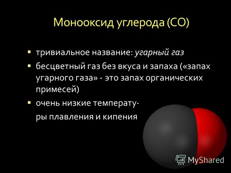 Монооксид углерода ( СО ) тривиальное название : угарный газ бесцветный газ без вкуса и запаха (« запах угарного газа » - это запах органических примесей ) очень низкие температу - ры плавления и кипения