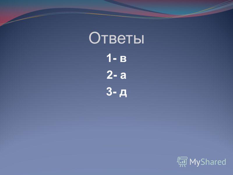 Ответы 1- в 2- а 3- д