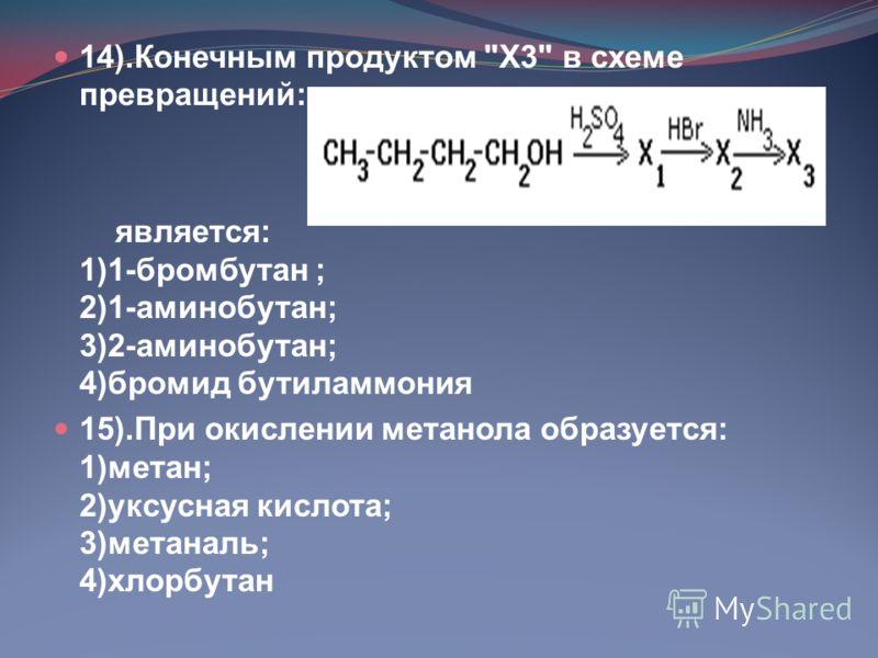 14).Конечным продуктом Х3 в схеме превращений: является: 1)1-бромбутан ; 2)1-аминобутан; 3)2-аминобутан; 4)бромид бутиламмония 15).При окислении метанола образуется: 1)метан; 2)уксусная кислота; 3)метаналь; 4)хлорбутан