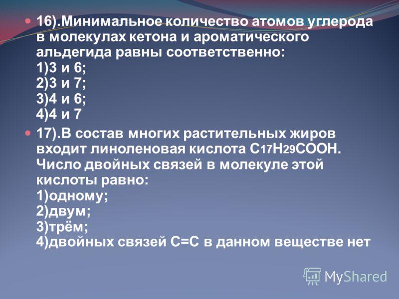 16).Минимальное количество атомов углерода в молекулах кетона и ароматического альдегида равны соответственно: 1)3 и 6; 2)3 и 7; 3)4 и 6; 4)4 и 7 17).В состав многих растительных жиров входит линоленовая кислота С 17 Н 29 СООН. Число двойных связей в
