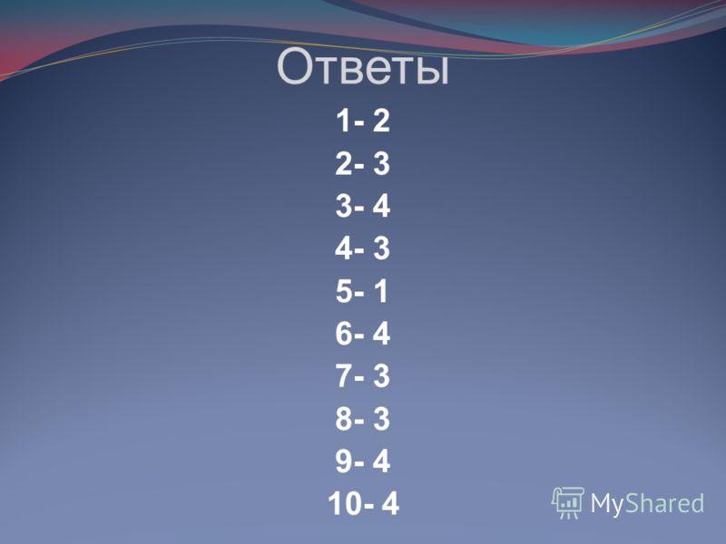 Ответы 1- 2 2- 3 3- 4 4- 3 5- 1 6- 4 7- 3 8- 3 9- 4 10- 4