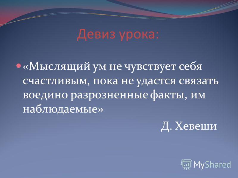 Девиз урока: «Мыслящий ум не чувствует себя счастливым, пока не удастся связать воедино разрозненные факты, им наблюдаемые» Д. Хевеши