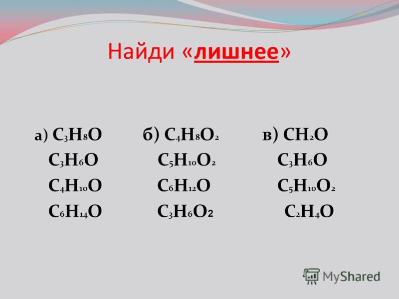 Найди «лишнее» a) C 3 H 8 Oб) С 4 H 8 O 2 в) CH 2 O C 3 H 6 O C 5 H 10 O 2 C 3 H 6 O C 4 H 10 O C 6 H 12 O C 5 H 10 O 2 C 6 H 14 O C 3 H 6 O 2 C 2 H 4 O
