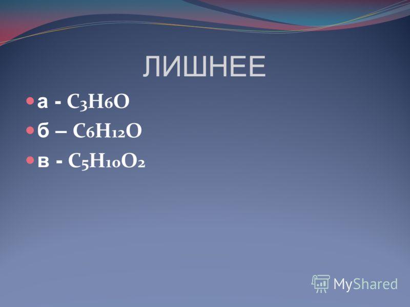 ЛИШНЕЕ а - C 3 H 6 O б – C 6 H 12 O в - C 5 H 10 O 2