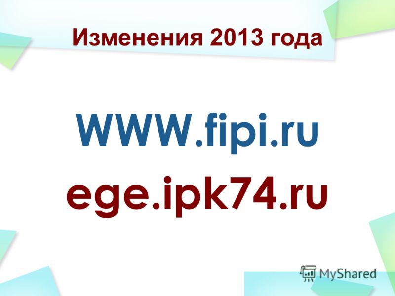 Изменения 2013 года WWW.fipi.ru ege.ipk74.ru