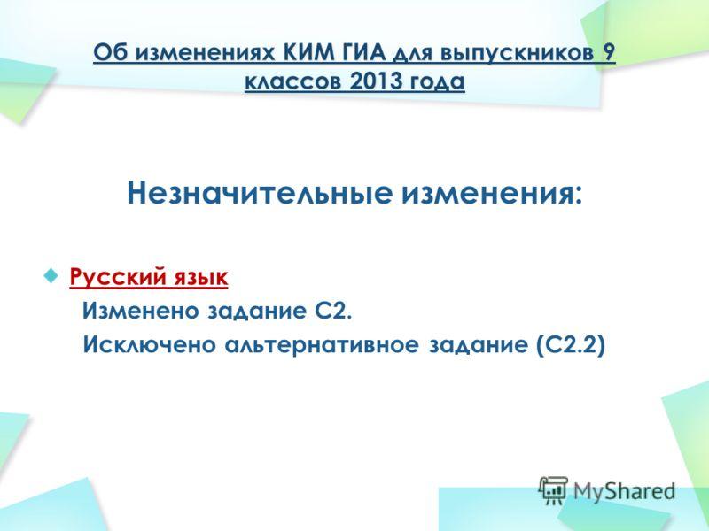 Об изменениях КИМ ГИА для выпускников 9 классов 2013 года Незначительные изменения: Русский язык Изменено задание С2. Исключено альтернативное задание (С2.2)