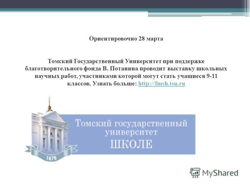 Ориентировочно 28 марта Томский Государственный Университет при поддержке благотворительного фонда В. Потанина проводит выставку школьных научных работ, участниками которой могут стать учащиеся 9-11 классов. Узнать больше: http://fmsh.tsu.ruhttp://fm