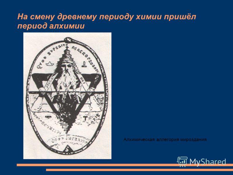 Алхимическая аллегория мироздания На смену древнему периоду химии пришёл период алхимии