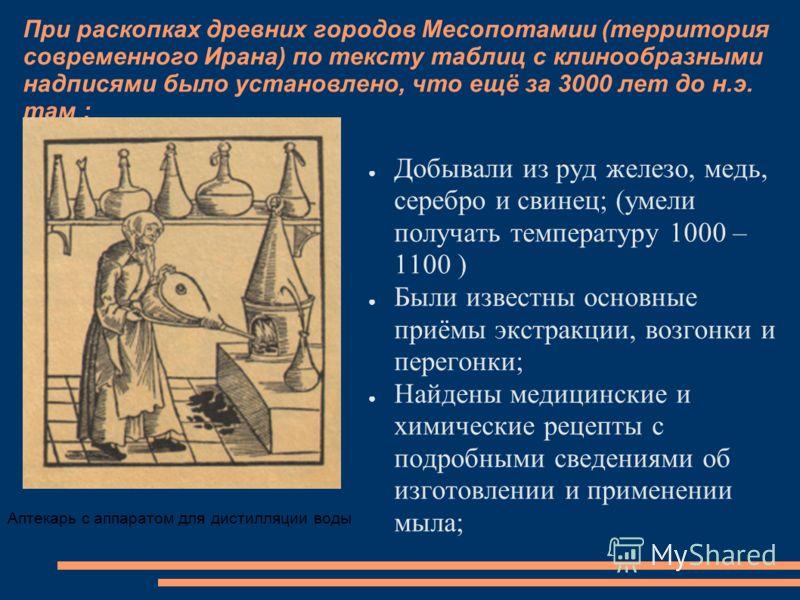 При раскопках древних городов Месопотамии (территория современного Ирана) по тексту таблиц с клинообразными надписями было установлено, что ещё за 3000 лет до н.э. там : Добывали из руд железо, медь, серебро и свинец; (умели получать температуру 1000
