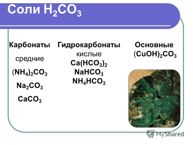 Соли H 2 CO 3 Карбонаты средние (NH 4 ) 2 CO 3 Na 2 CO 3 CaCO 3 Основные (CuOH) 2 CO 3 Гидрокарбонаты кислые Ca(HCO 3 ) 2 NaHCO 3 NH 4 HCO 3