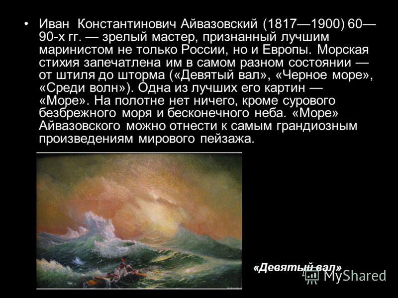Иван Константинович Айвазовский (18171900) 60 90-х гг. зрелый мастер, признанный лучшим маринистом не только России, но и Европы. Морская стихия запечатлена им в самом разном состоянии от штиля до шторма («Девятый вал», «Черное море», «Среди волн»).