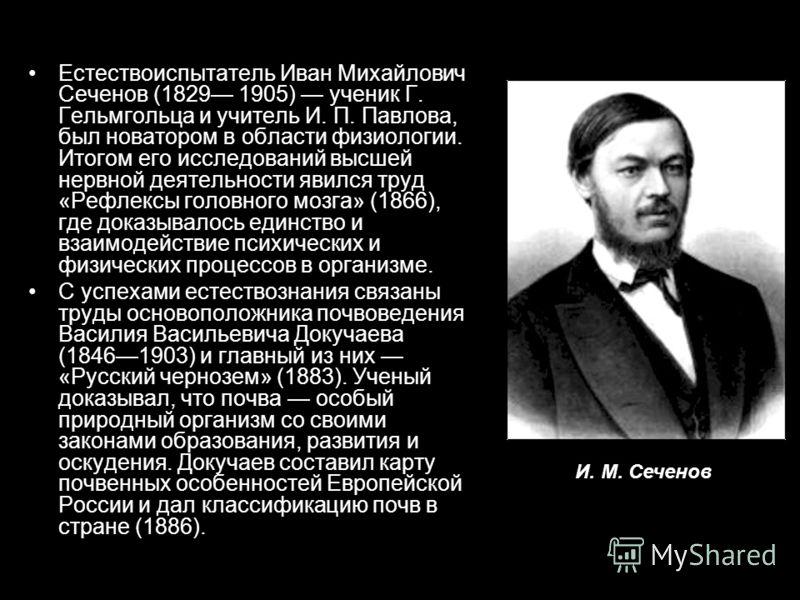 Естествоиспытатель Иван Михайлович Сеченов (1829 1905) ученик Г. Гельмгольца и учитель И. П. Павлова, был новатором в области физиологии. Итогом его исследований высшей нервной деятельности явился труд «Рефлексы головного мозга» (1866), где доказывал