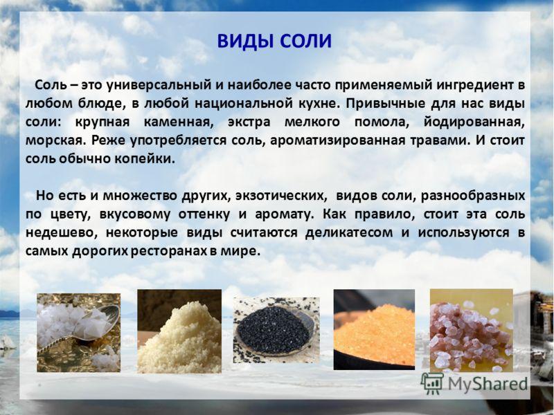 ВИДЫ СОЛИ Соль – это универсальный и наиболее часто применяемый ингредиент в любом блюде, в любой национальной кухне. Привычные для нас виды соли: крупная каменная, экстра мелкого помола, йодированная, морская. Реже употребляется соль, ароматизирован