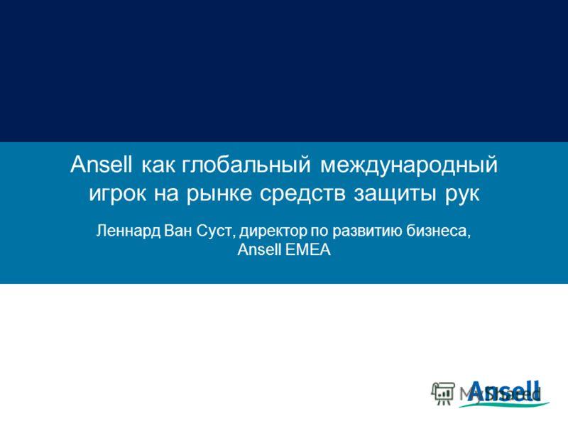 Ansell как глобальный международный игрок на рынке средств защиты рук Леннард Ван Суст, директор по развитию бизнеса, Ansell ЕМЕА