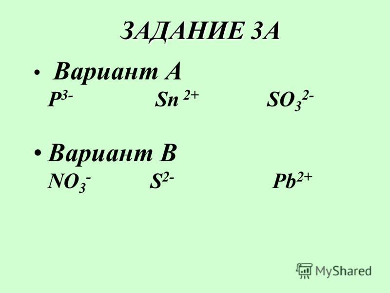 ЗАДАНИЕ 3А ЗАДАНИЕ 3А Вариант А Р 3- Sn 2+ SO 3 2- Вариант В NO 3 - S 2- Pb 2+