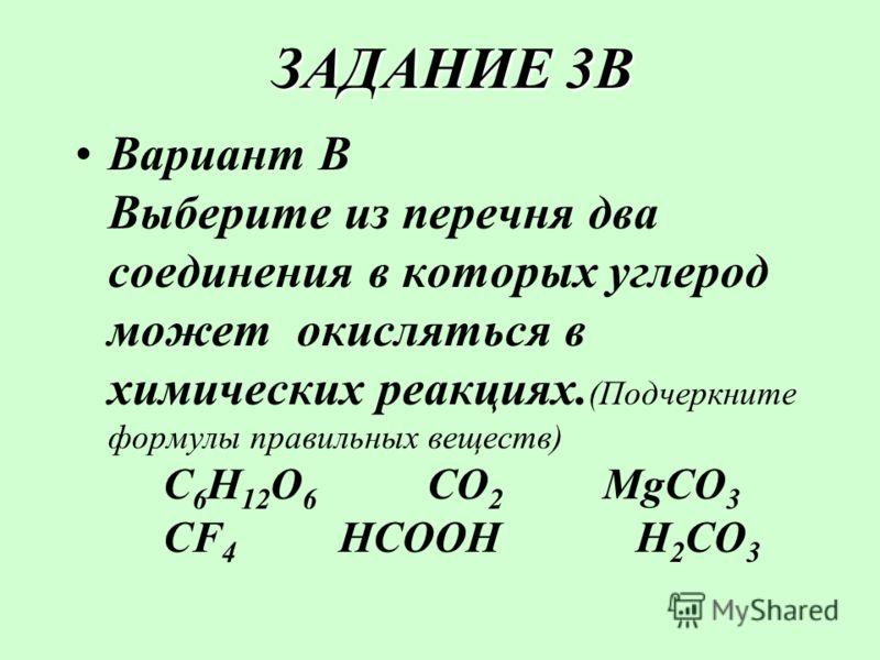 ЗАДАНИЕ 3В ЗАДАНИЕ 3В Вариант В Выберите из перечня два соединения в которых углерод может окисляться в химических реакциях. (Подчеркните формулы правильных веществ) C 6 H 12 O 6 CO 2 MgCO 3 CF 4 HCOOH H 2 CO 3