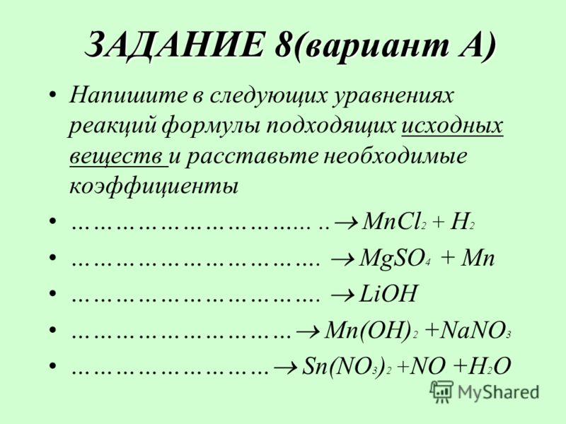 ЗАДАНИЕ 8(вариант А) ЗАДАНИЕ 8(вариант А) Напишите в следующих уравнениях реакций формулы подходящих исходных веществ и расставьте необходимые коэффициенты …………………………..... MnCl 2 + H2H2 ……………………………. MgSO 4 + Mn ……………………………. LiOH ………………………… Mn(OH) 2 +