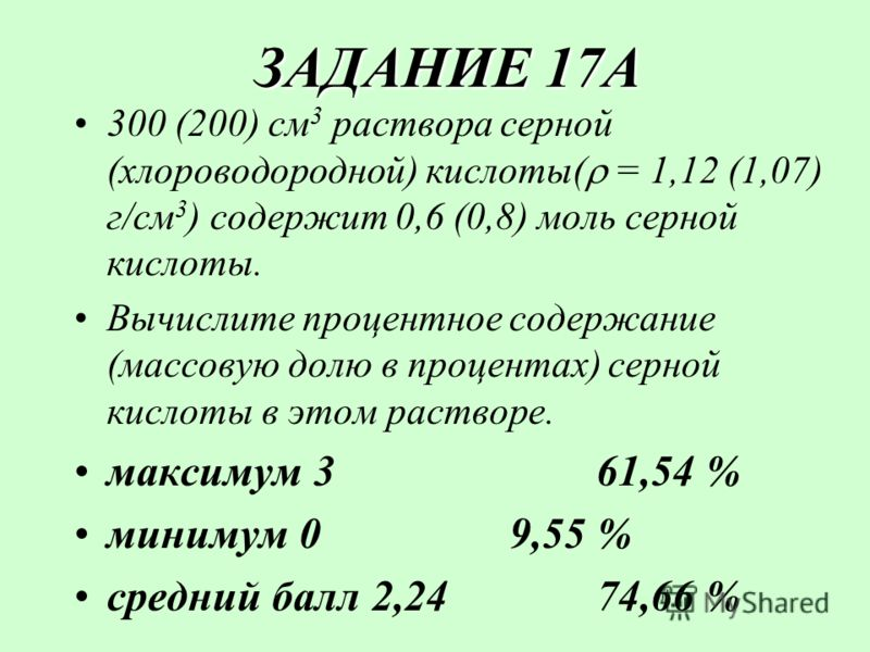 ЗАДАНИЕ 17А ЗАДАНИЕ 17А 300 (200) см 3 раствора серной (хлороводородной) кислоты( = 1,12 (1,07) г/см 3 ) содержит 0,6 (0,8) моль серной кислоты. Вычислите процентное содержание (массовую долю в процентах) серной кислоты в этом растворе. максимум 3 61