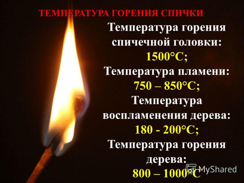 Температура горения спичечной головки: 1500°C; Температура пламени: 750 – 850°C; Температура воспламенения дерева: 180 - 200°C; Температура горения дерева: 800 – 1000°C ТЕМПЕРАТУРА ГОРЕНИЯ СПИЧКИ