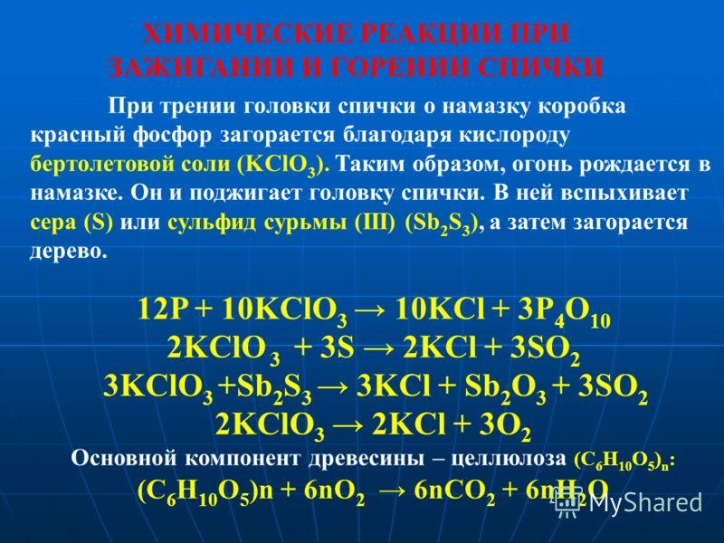 При трении головки спички о намазку коробка красный фосфор загорается благодаря кислороду бертолетовой соли (KClO 3 ). Таким образом, огонь рождается в намазке. Он и поджигает головку спички. В ней вспыхивает сера (S) или сульфид сурьмы (III) (Sb 2 S