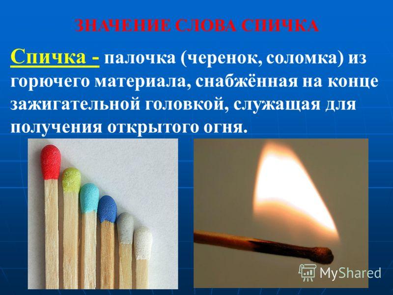 Спичка - палочка (черенок, соломка) из горючего материала, снабжённая на конце зажигательной головкой, служащая для получения открытого огня. ЗНАЧЕНИЕ СЛОВА СПИЧКА