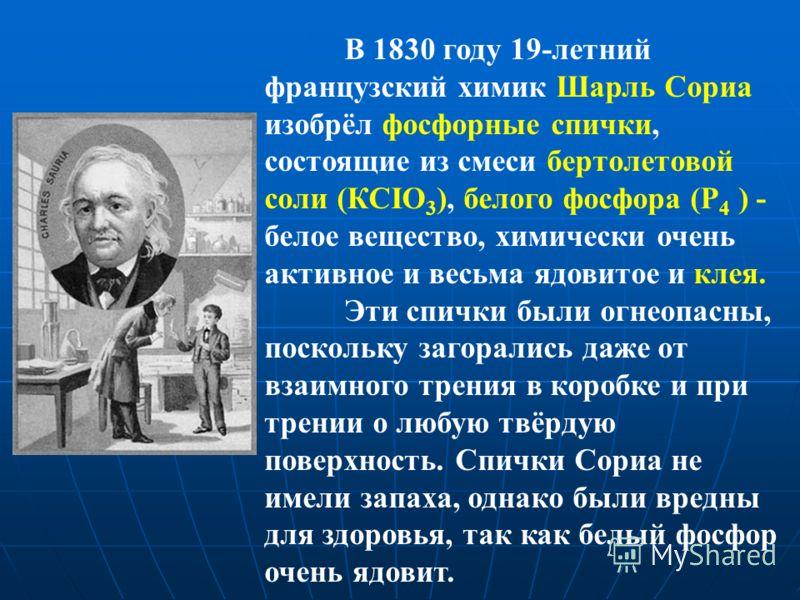 В 1830 году 19-летний французский химик Шарль Сориа изобрёл фосфорные спички, состоящие из смеси бертолетовой соли (КСIO 3 ), белого фосфора (Р 4 ) - белое вещество, химически очень активное и весьма ядовитое и клея. Эти спички были огнеопасны, поско