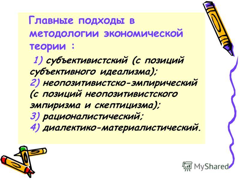 Главные подходы в методологии экономической теории : 1) субъективистский (с позиций субъективного идеализма); 2) неопозитивистско-эмпирический (с позиций неопозитивистского эмпиризма и скептицизма); 3) рационалистический; 4) диалектико-материалистиче