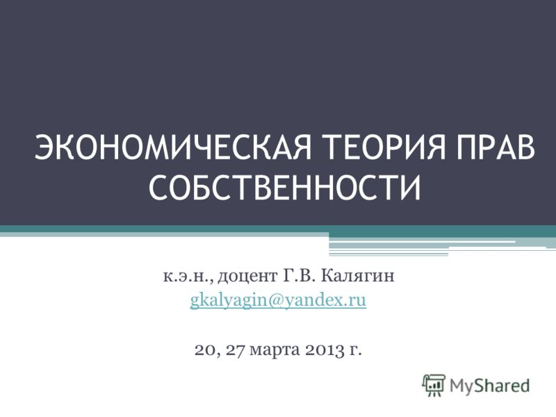 ЭКОНОМИЧЕСКАЯ ТЕОРИЯ ПРАВ СОБСТВЕННОСТИ к.э.н., доцент Г.В. Калягин gkalyagin@yandex.ru 20, 27 марта 2013 г.