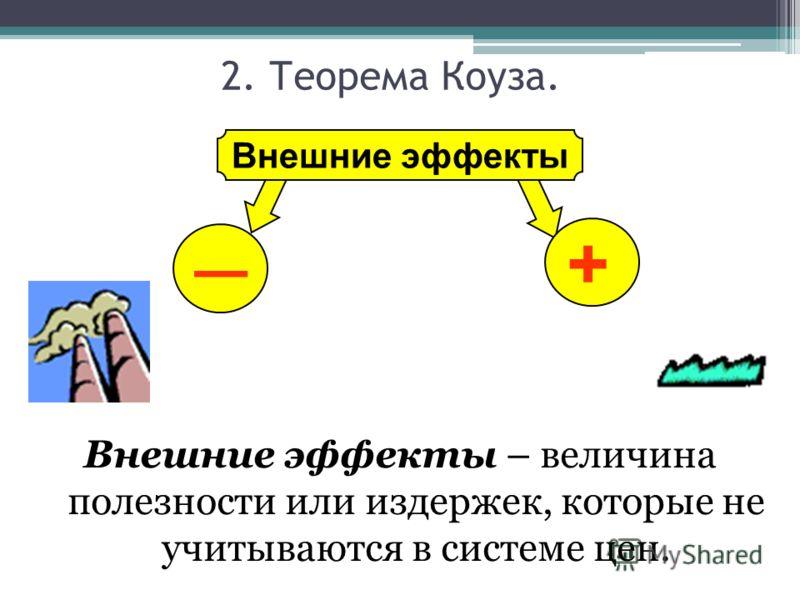 Внешние эффекты + 2. Теорема Коуза. Внешние эффекты – величина полезности или издержек, которые не учитываются в системе цен.