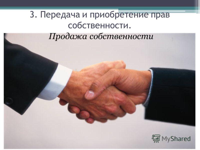 Продажа собственности 3. Передача и приобретение прав собственности.