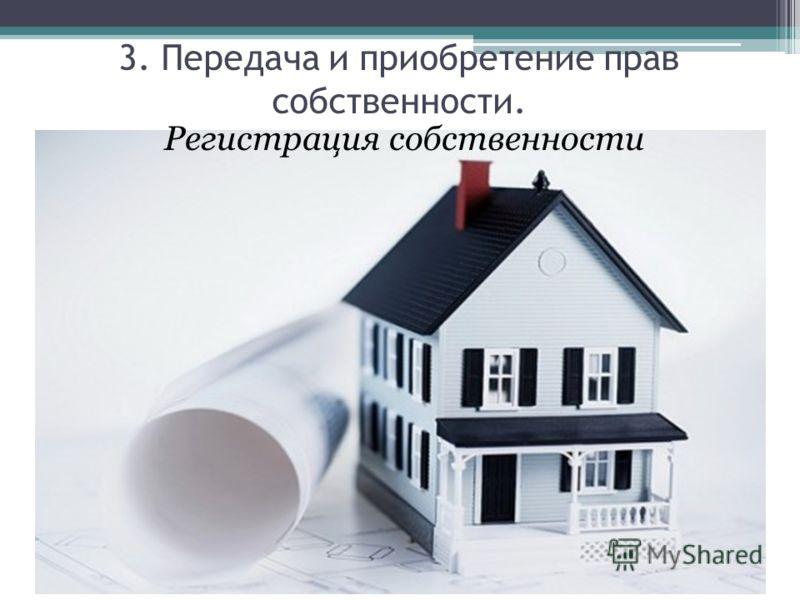 Регистрация собственности 3. Передача и приобретение прав собственности.