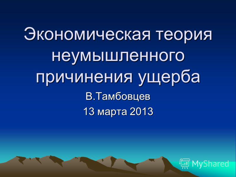 Экономическая теория неумышленного причинения ущерба В.Тамбовцев 13 марта 2013