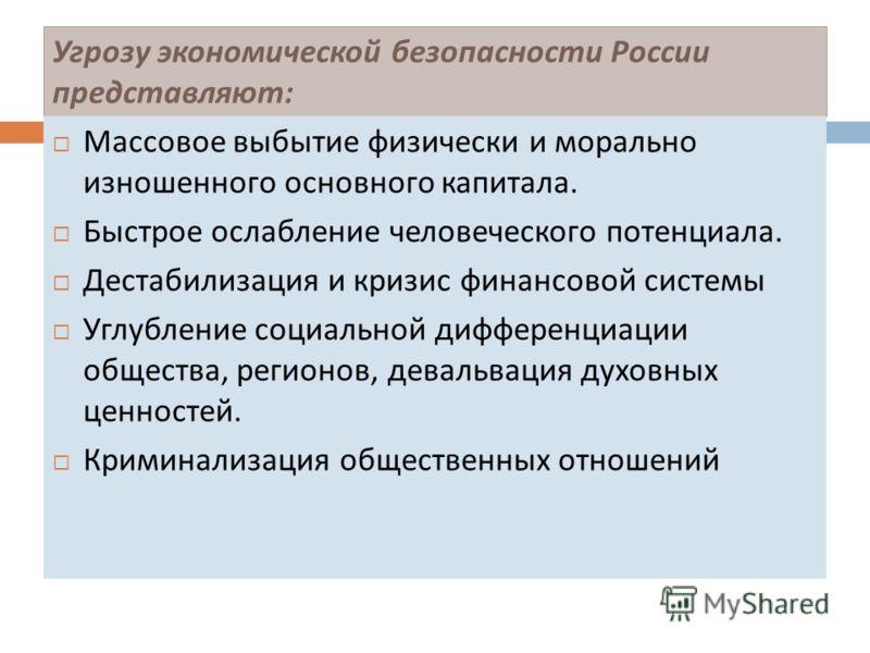 Угрозу экономической безопасности России представляют : Массовое выбытие физически и морально изношенного основного капитала. Быстрое ослабление человеческого потенциала. Дестабилизация и кризис финансовой системы Углубление социальной дифференциации